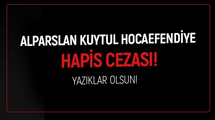 ALPARSLAN KUYTUL HOCAEFENDİ'YE HAPİS CEZASI!