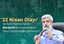 """""""22 Nisan Olayı"""" İle İlgili Mahkemenin Beraatla Sonuçlanmasını Nasıl Değerlendiriyorsunuz?"""